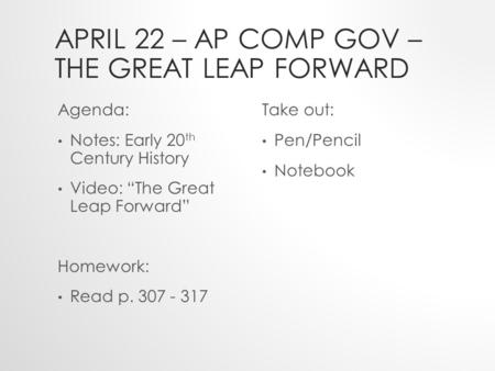 "APRIL 22 – AP COMP GOV – THE GREAT LEAP FORWARD Agenda: Notes: Early 20 th Century History Video: ""The Great Leap Forward"" Homework: Read p. 307 - 317."