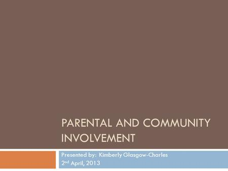 PARENTAL AND COMMUNITY INVOLVEMENT Presented by: Kimberly Glasgow-Charles 2 nd April, 2013.