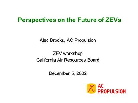 Perspectives on the Future of ZEVs Alec Brooks, AC Propulsion ZEV workshop California Air Resources Board December 5, 2002.