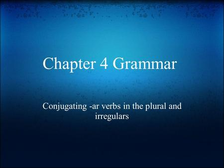Chapter 4 Grammar Conjugating -ar verbs in the plural and irregulars.