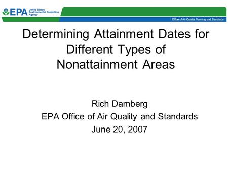 Determining Attainment Dates for Different Types of Nonattainment Areas Rich Damberg EPA Office of Air Quality and Standards June 20, 2007.