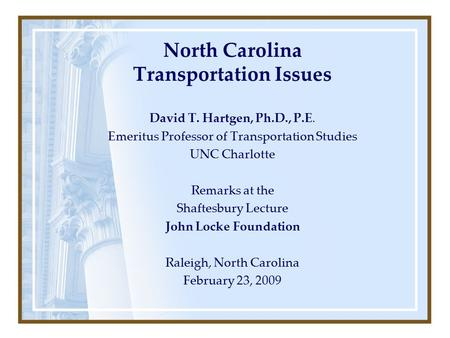 North Carolina Transportation Issues David T. Hartgen, Ph.D., P.E. Emeritus Professor of Transportation Studies UNC Charlotte Remarks at the Shaftesbury.