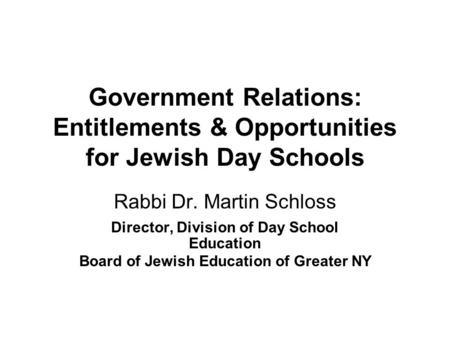 Government Relations: Entitlements & Opportunities for Jewish Day Schools Rabbi Dr. Martin Schloss Director, Division of Day School Education Board of.