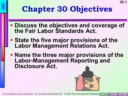 30.1 b a c kn e x t h o m e Chapter 30 Objectives  Discuss the objectives and coverage of the Fair Labor Standards Act.  State the five major provisions.