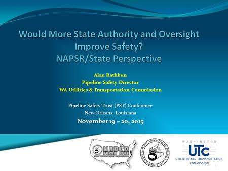 Pipeline Safety Trust (PST) Conference New Orleans, Louisiana November 19 – 20, 2015 Alan Rathbun Pipeline Safety Director WA Utilities & Transportation.