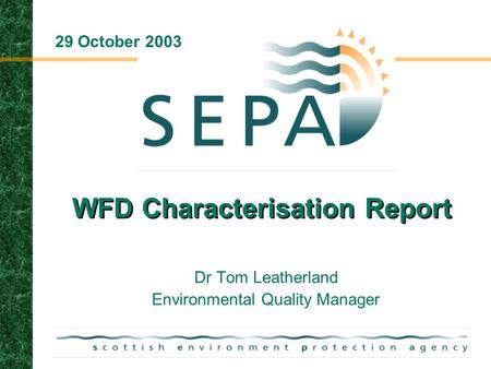 WFD Characterisation Report Dr Tom Leatherland Environmental Quality Manager 29 October 2003.