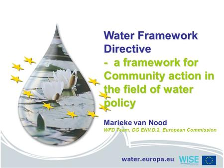Water.europa.eu Water Framework Directive - a framework for Community action in the field of water policy Marieke van Nood WFD Team, DG ENV.D.2, European.
