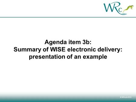 © WRc plc 2010 Agenda item 3b: Summary of WISE electronic delivery: presentation of an example.