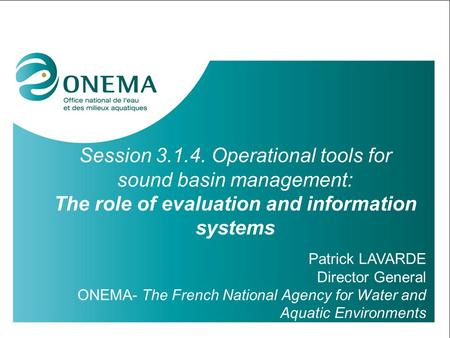 Session 3.1.4. Operational tools for sound basin management: The role of evaluation and information systems Patrick LAVARDE Director General ONEMA- The.