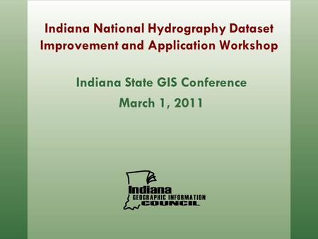 Indiana National Hydrography Dataset Improvement and Application Workshop Indiana State GIS Conference March 1, 2011.