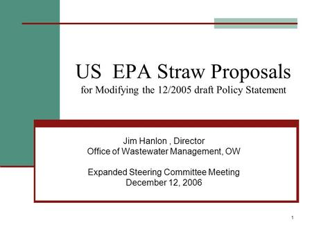 1 US EPA Straw Proposals for Modifying the 12/2005 draft Policy Statement Jim Hanlon, Director Office of Wastewater Management, OW Expanded Steering Committee.