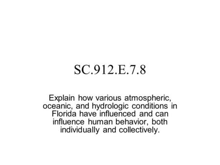 SC.912.E.7.8 Explain how various atmospheric, oceanic, and hydrologic conditions in Florida have influenced and can influence human behavior, both individually.
