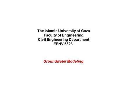 The Islamic University of Gaza Faculty of Engineering Civil Engineering Department EENV 5326 Groundwater Modeling.