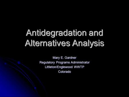Antidegradation and Alternatives Analysis Mary E. Gardner Regulatory Programs Administrator Littleton/Englewood WWTP Colorado.
