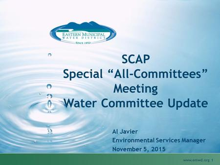"SCAP Special ""All-Committees"" Meeting Water Committee Update Al Javier Environmental Services Manager November 5, 2015 www.emwd.org 1."