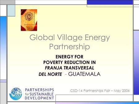 CSD-14 Partnerships Fair – May 2006 Global Village Energy Partnership ENERGY FOR POVERTY REDUCTION IN FRANJA TRANSVERSAL DEL NORTE - GUATEMALA.