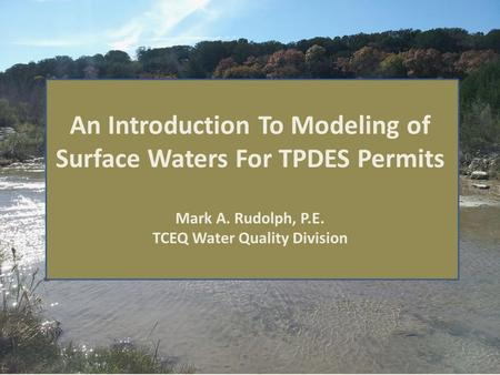 An Introduction To Modeling of Surface Waters For TPDES Permits Mark A. Rudolph, P.E. TCEQ Water Quality Division.