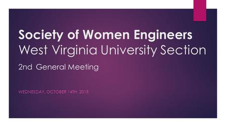 Society of Women Engineers West Virginia University Section 2nd General Meeting WEDNESDAY, OCTOBER 14TH, 2015.