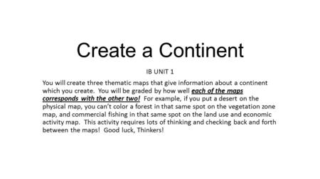 Create a Continent IB UNIT 1 You will create three thematic maps that give information about a continent which you create. You will be graded by how well.