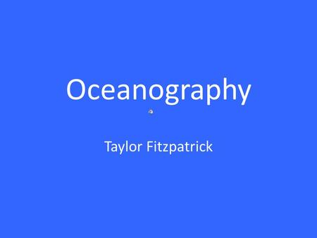 Oceanography Taylor Fitzpatrick What is Oceanography? Oceanography is the science devoted to the study of the Earth's water bodies. Oceanographers are.