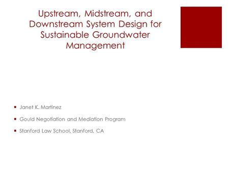 Upstream, Midstream, and Downstream System Design for Sustainable Groundwater Management  Janet K. Martinez  Gould Negotiation and Mediation Program.