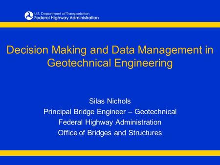 Decision Making and Data Management in Geotechnical Engineering Silas Nichols Principal Bridge Engineer – Geotechnical Federal Highway Administration Office.