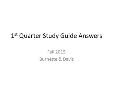 1 st Quarter Study Guide Answers Fall 2015 Burnette & Davis.