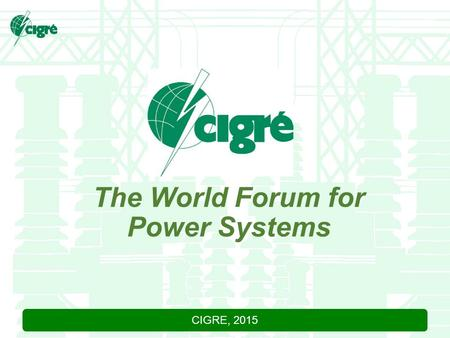CIGRE, 2015 The World Forum for Power Systems. CIGRE, 2015 WHAT IS CIGRE?  Founded in Paris in 1921 as a worldwide non-profit association.  CIGRE addresses.
