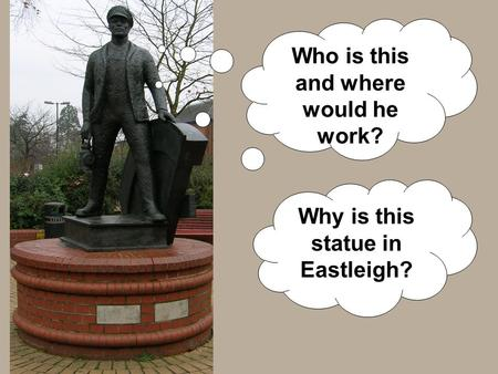 Who is this and where would he work? Why is this statue in Eastleigh?