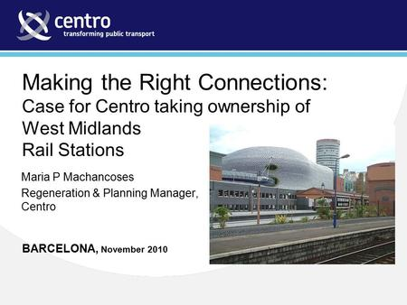 Making the Right Connections: Case for Centro taking ownership of West Midlands Rail Stations BARCELONA, November 2010 Maria P Machancoses Regeneration.