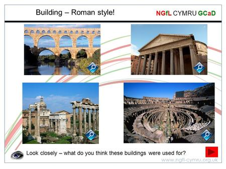 Www.ngfl-cymru.org.uk NGfL CYMRU GCaD Building – Roman style! Look closely – what do you think these buildings were used for?