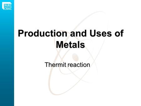 Production and Uses of Metals Thermit reaction. The reactivity series of metals Different metals have different reactivities. A more reactive metal will.