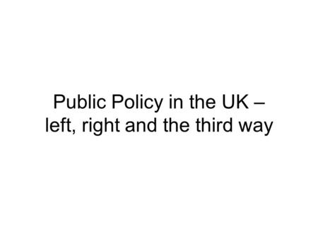 Public Policy in the UK – left, right and the third way.