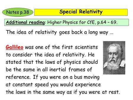 Special Relativity Additional reading: Higher Physics for CfE, p.64 – 69. Notes p.38 The idea of relativity goes back a long way … Gallileo was one of.
