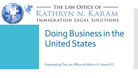 Doing Business in the United States Presented by The Law Office of Kathryn N. Karam P.C.