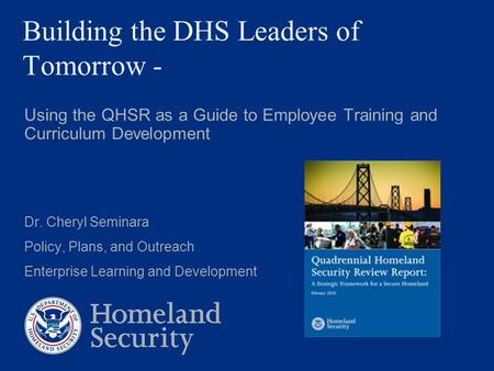 Building the DHS Leaders of Tomorrow - Using the QHSR as a Guide to Employee Training and Curriculum Development Dr. Cheryl Seminara Policy, Plans, and.
