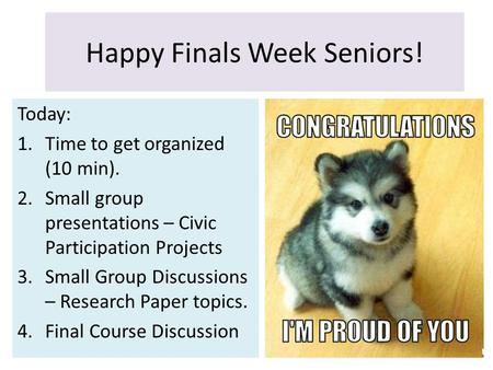 Happy Finals Week Seniors! Today: 1.Time to get organized (10 min). 2.Small group presentations – Civic Participation Projects 3.Small Group Discussions.