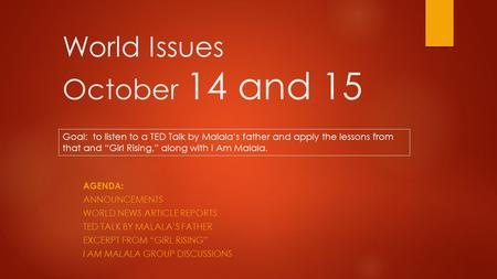 "World Issues October 14 and 15 AGENDA: ANNOUNCEMENTS WORLD NEWS ARTICLE REPORTS TED TALK BY MALALA'S FATHER EXCERPT FROM ""GIRL RISING"" I AM MALALA GROUP."