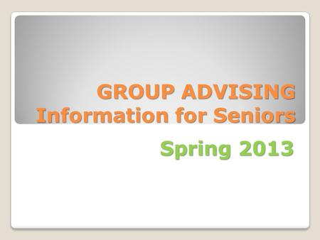 GROUP ADVISING Information for Seniors Spring 2013.