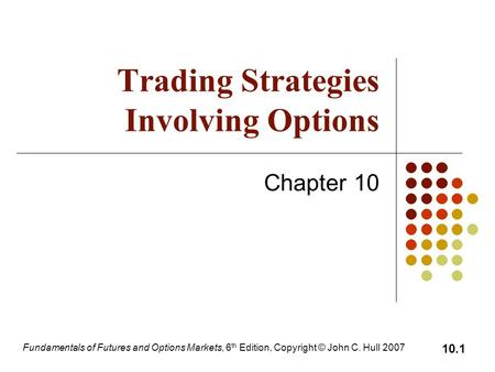 Fundamentals of Futures and Options Markets, 6 th Edition, Copyright © John C. Hull 2007 10.1 Trading Strategies Involving Options Chapter 10.