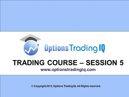 1 TRADING COURSE – SESSION 5 www.optionstradingiq.com © Copyright 2015. Options Trading IQ. All Rights reserved.