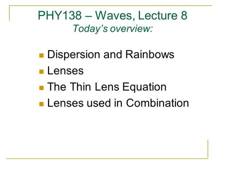 PHY138 – Waves, Lecture 8 Today's overview: Dispersion and Rainbows Lenses The Thin Lens Equation Lenses used in Combination.