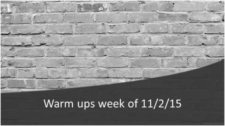 Warm ups week of 11/2/15. Monday: 11/2/15 Warm up: What are the 2 kinds of properties that every form of matter has? Answer: Every form of matter has.