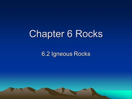 Chapter 6 Rocks 6.2 Igneous Rocks.
