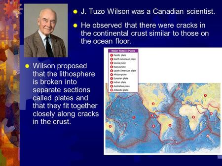  J. Tuzo Wilson was a Canadian scientist.  He observed that there were cracks in the continental crust similar to those on the ocean floor.  Wilson.