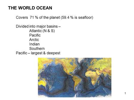 1 THE WORLD OCEAN Covers 71 % of the planet (59.4 % is seafloor) Divided into major basins – Atlantic (N & S) Pacific Arctic Indian Southern Pacific –