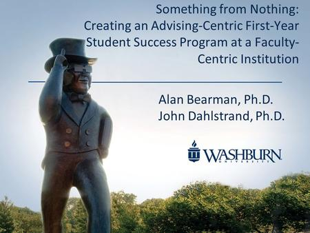 Something from Nothing: Creating an Advising-Centric First-Year Student Success Program at a Faculty- Centric Institution Alan Bearman, Ph.D. John Dahlstrand,