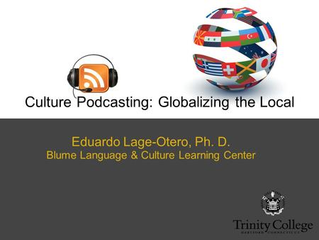 Eduardo Lage-Otero, Ph. D. Blume Language & Culture Learning Center Culture Podcasting: Globalizing the Local.