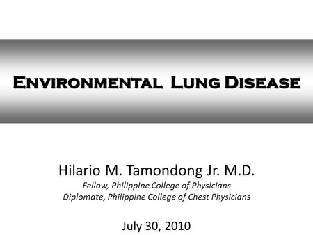 Hilario M. Tamondong Jr. M.D. Fellow, Philippine College of Physicians Diplomate, Philippine College of Chest Physicians July 30, 2010 Environmental Lung.