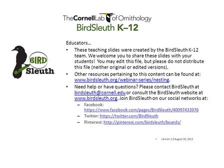 Educators… These teaching slides were created by the BirdSleuth K-12 team. We welcome you to share these slides with your students! You may edit this file,